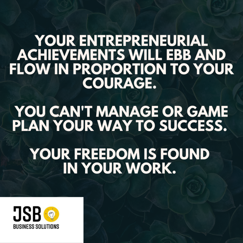 Your entrepreneurial achievements will ebb and flow in proportion to your courage. you can't manage or game plan your way to success. your freedom is found in your work.